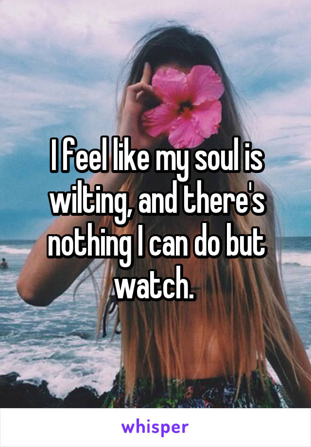 I feel like my soul is wilting, and there's nothing I can do but watch.