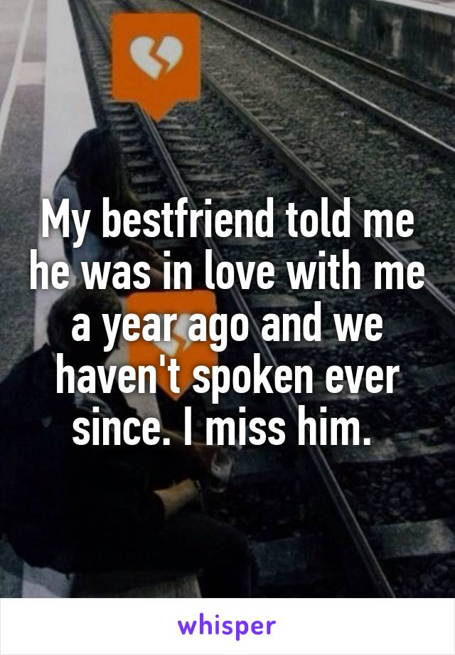 My bestfriend told me he was in love with me a year ago and we haven't spoken ever since. I miss him.