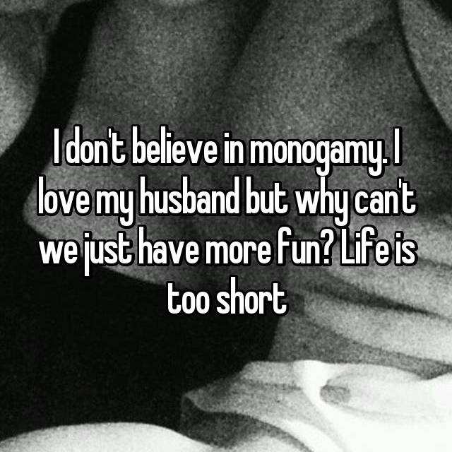 I don't believe in monogamy. I love my husband but why can't we just have more fun? Life is too short
