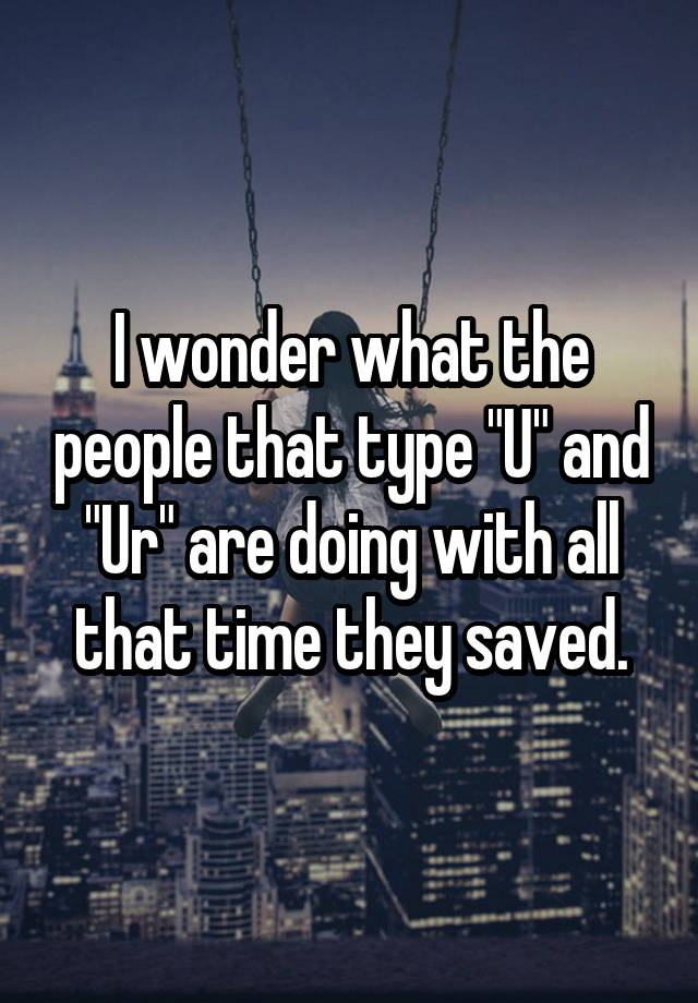"""I wonder what the people that type """"U"""" and """"Ur"""" are doing with all that time they saved."""