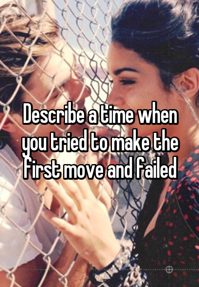 Describe a time when you tried to make the first move and failed