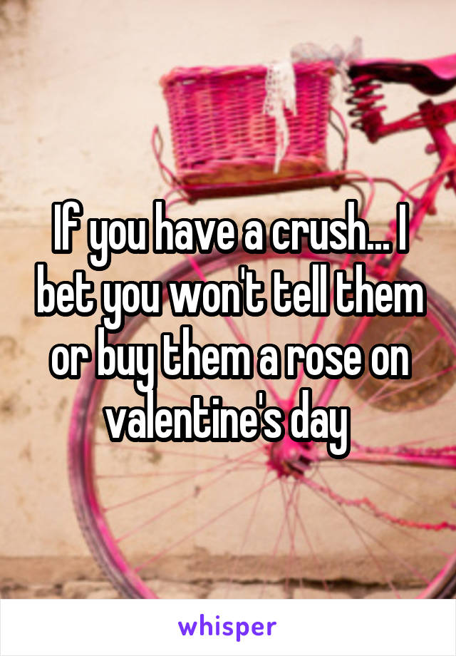 If you have a crush... I bet you won't tell them or buy them a rose on valentine's day