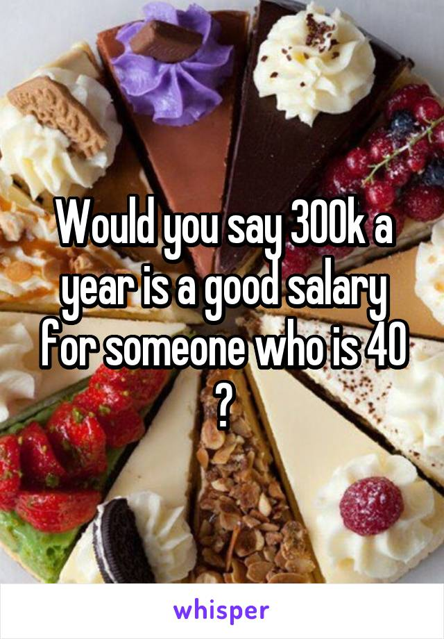 Would you say 300k a year is a good salary for someone who is 40 ?