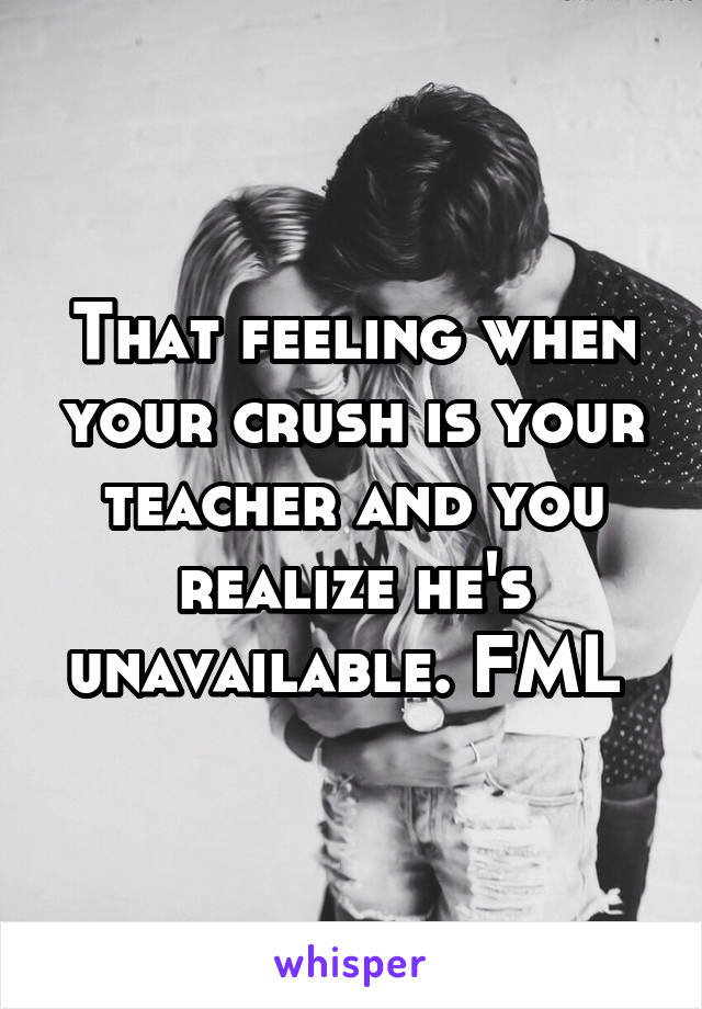 That feeling when your crush is your teacher and you realize he's unavailable. FML