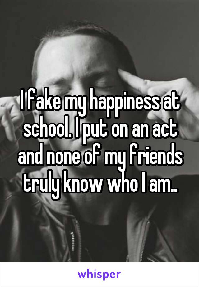 I fake my happiness at school. I put on an act and none of my friends truly know who I am..