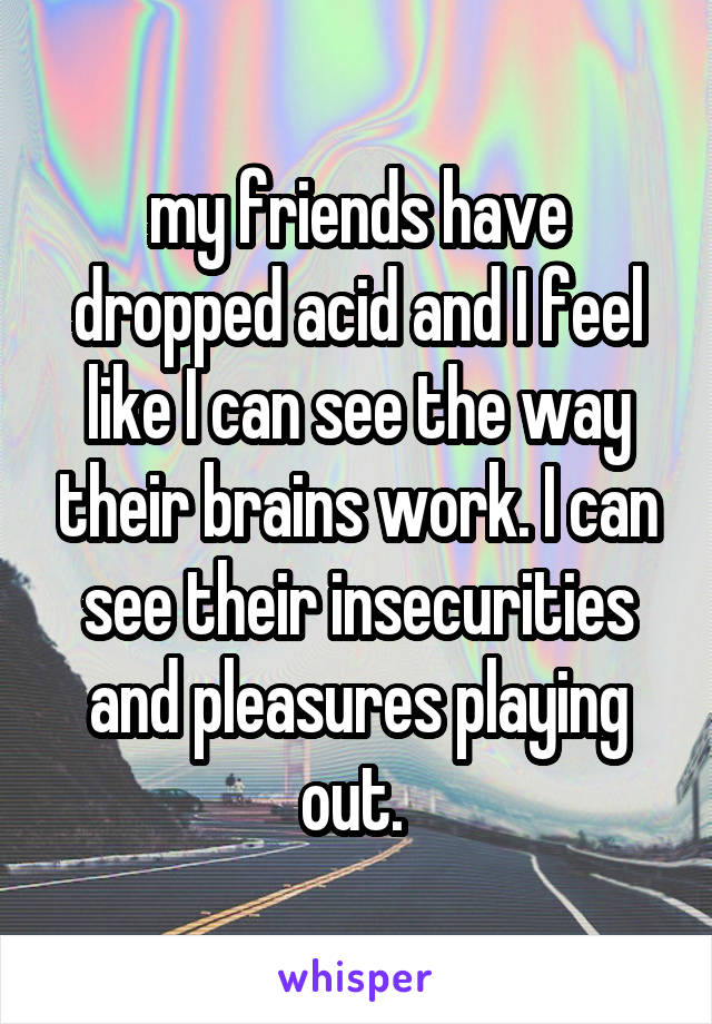 my friends have dropped acid and I feel like I can see the way their brains work. I can see their insecurities and pleasures playing out.