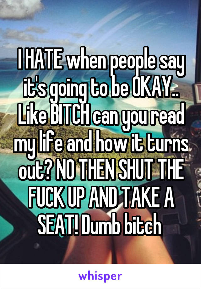 I HATE when people say it's going to be OKAY.. Like BITCH can you read my life and how it turns out? NO THEN SHUT THE FUCK UP AND TAKE A SEAT! Dumb bitch
