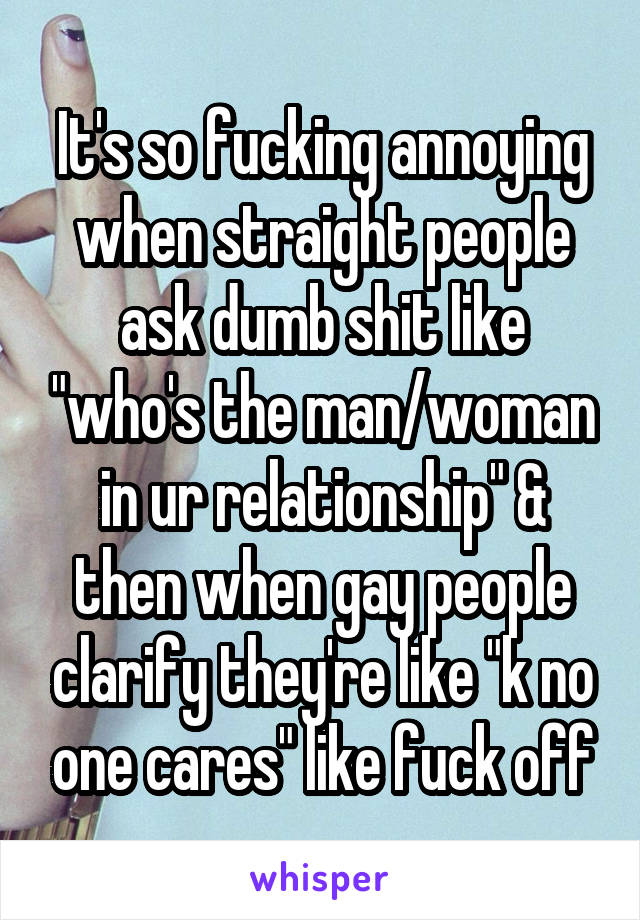"""It's so fucking annoying when straight people ask dumb shit like """"who's the man/woman in ur relationship"""" & then when gay people clarify they're like """"k no one cares"""" like fuck off"""