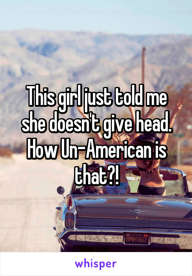 This girl just told me she doesn't give head. How Un-American is that?!