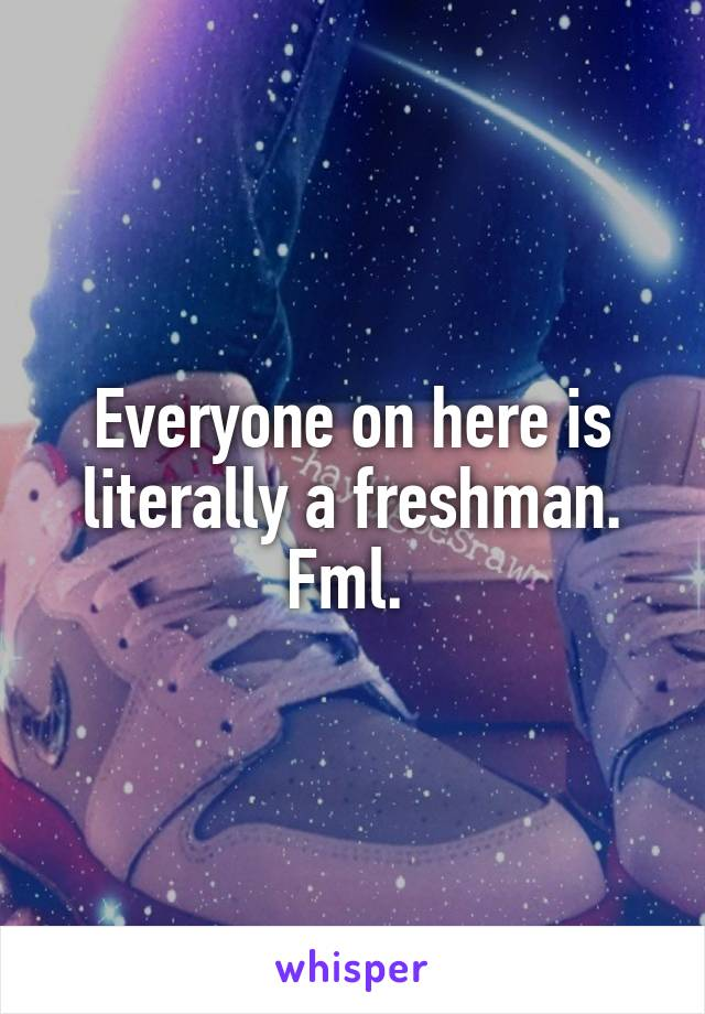 Everyone on here is literally a freshman. Fml.
