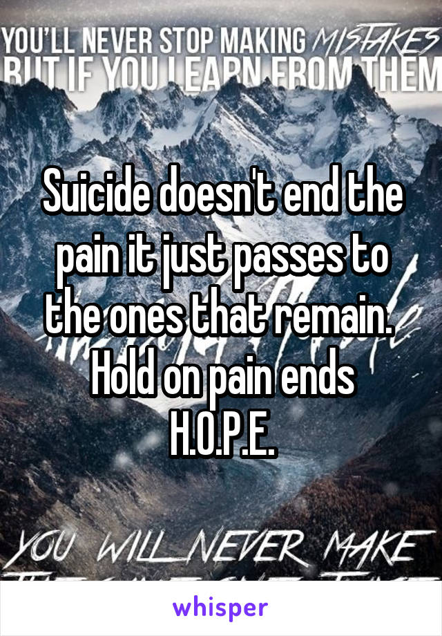 Suicide doesn't end the pain it just passes to the ones that remain.  Hold on pain ends H.O.P.E.