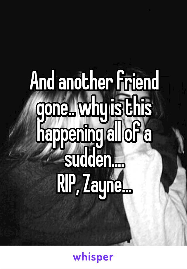 And another friend gone.. why is this happening all of a sudden.... RIP, Zayne...