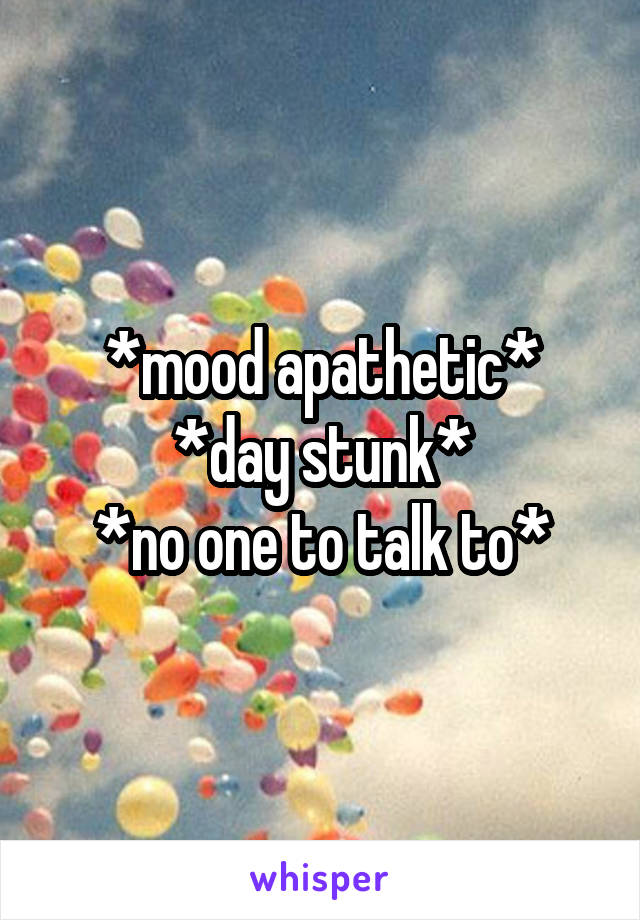 *mood apathetic* *day stunk* *no one to talk to*