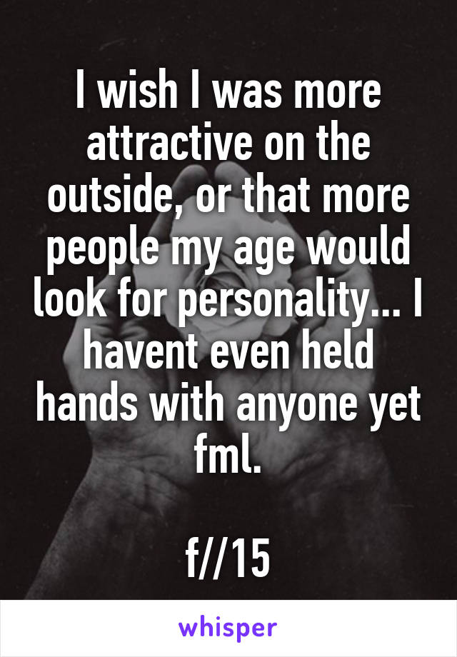 I wish I was more attractive on the outside, or that more people my age would look for personality... I havent even held hands with anyone yet fml.  f//15