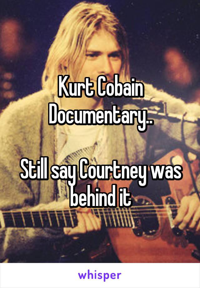 Kurt Cobain Documentary..  Still say Courtney was behind it