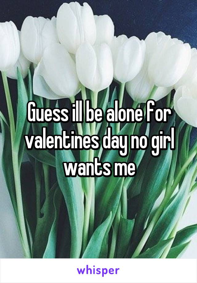 Guess ill be alone for valentines day no girl wants me