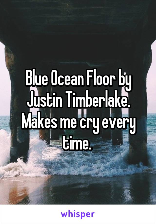 Blue Ocean Floor by Justin Timberlake. Makes me cry every time.
