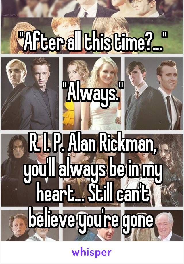 """""""After all this time?...""""  """"Always.""""  R. I. P. Alan Rickman, you'll always be in my heart... Still can't believe you're gone"""