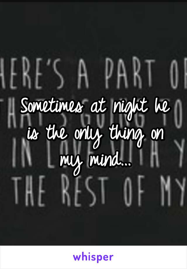 Sometimes at night he is the only thing on my mind...