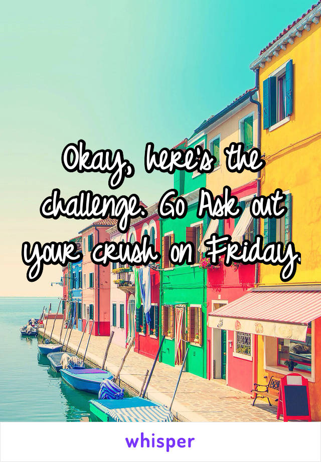 Okay, here's the challenge. Go Ask out your crush on Friday.