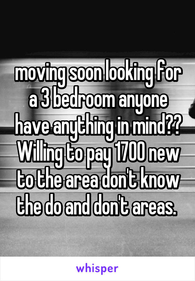 moving soon looking for a 3 bedroom anyone have anything in mind?? Willing to pay 1700 new to the area don't know the do and don't areas.