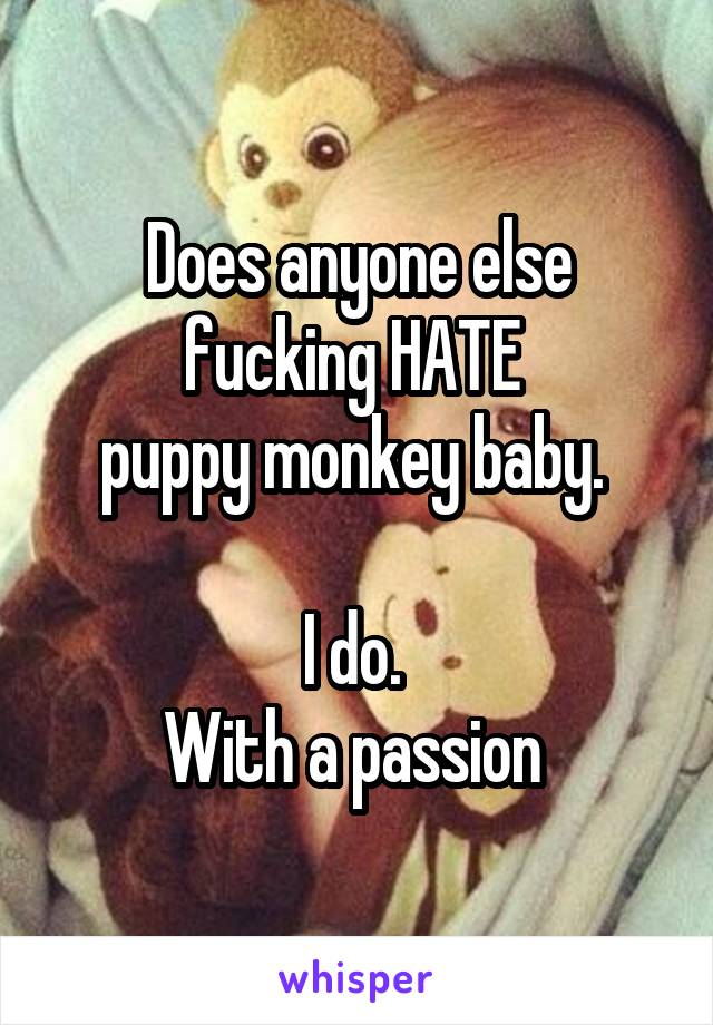 Does anyone else fucking HATE  puppy monkey baby.   I do.  With a passion