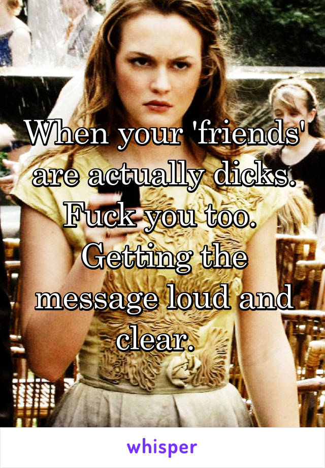 When your 'friends' are actually dicks. Fuck you too.  Getting the message loud and clear.