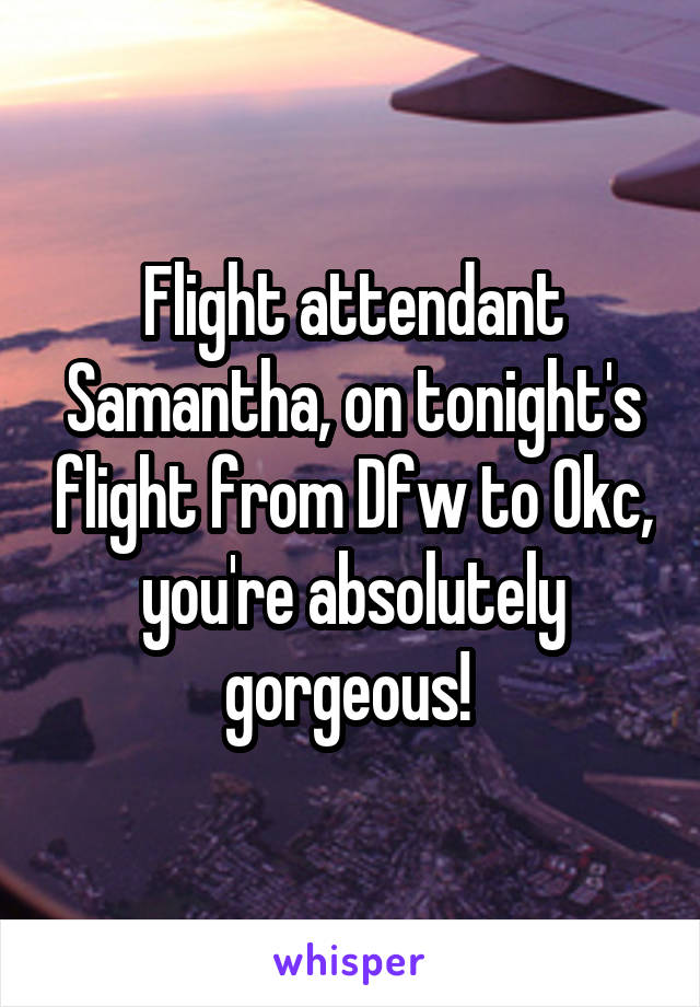Flight attendant Samantha, on tonight's flight from Dfw to Okc, you're absolutely gorgeous!