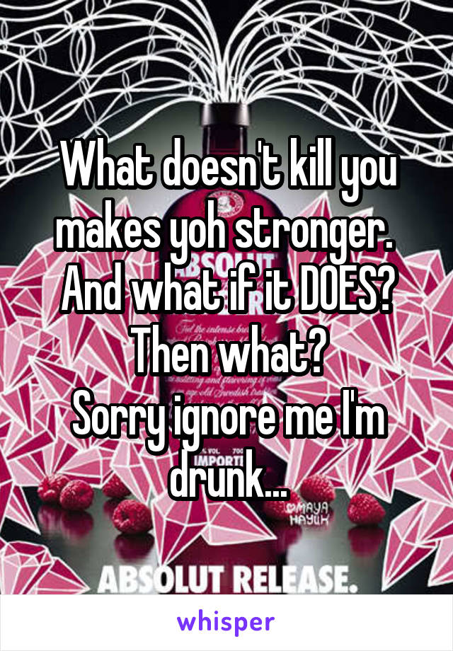 What doesn't kill you makes yoh stronger.  And what if it DOES? Then what? Sorry ignore me I'm drunk...