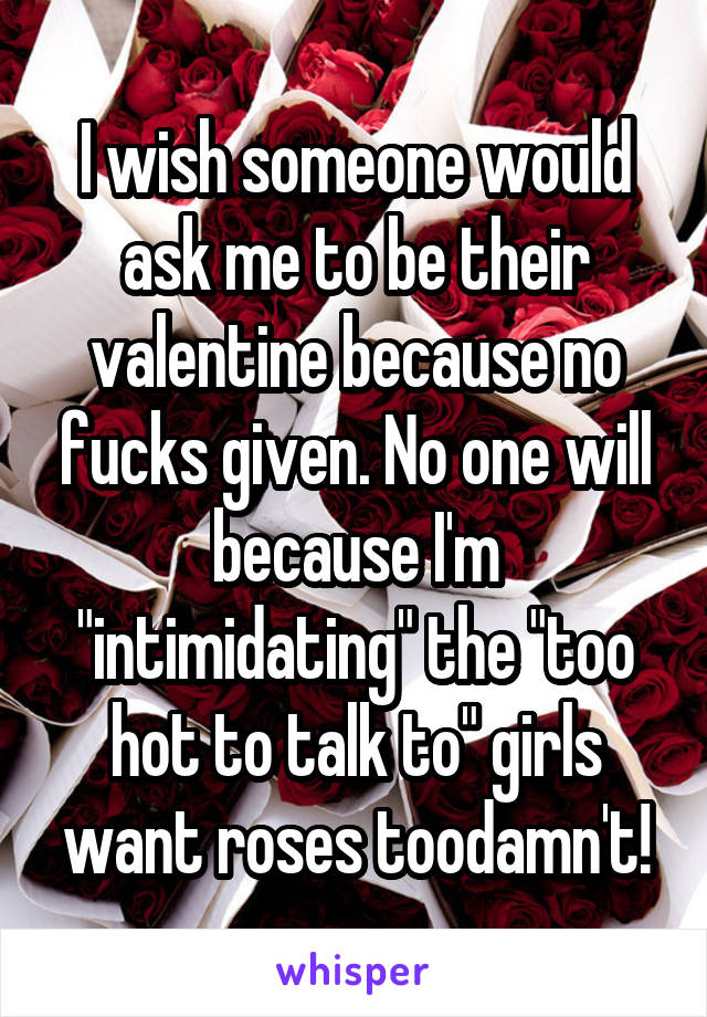 "I wish someone would ask me to be their valentine because no fucks given. No one will because I'm ""intimidating"" the ""too hot to talk to"" girls want roses toodamn't!"
