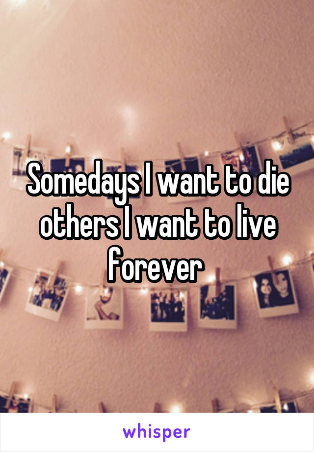 Somedays I want to die others I want to live forever