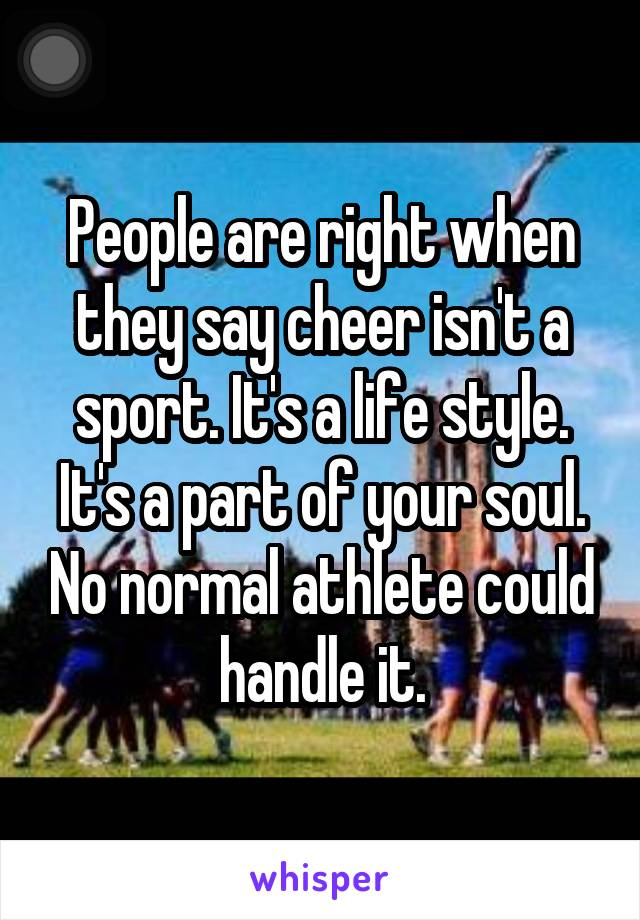 People are right when they say cheer isn't a sport. It's a life style. It's a part of your soul. No normal athlete could handle it.