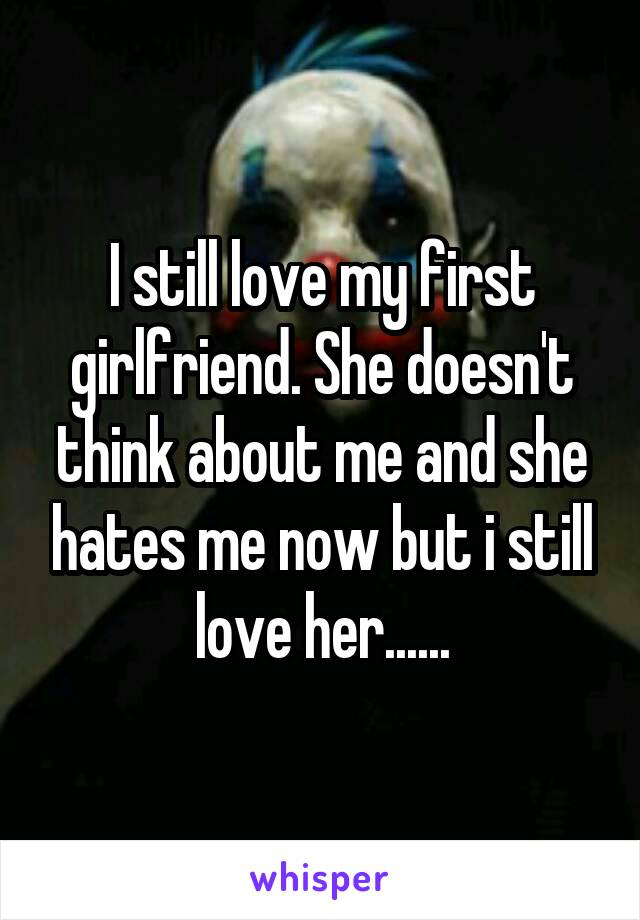 I still love my first girlfriend. She doesn't think about me and she hates me now but i still love her......