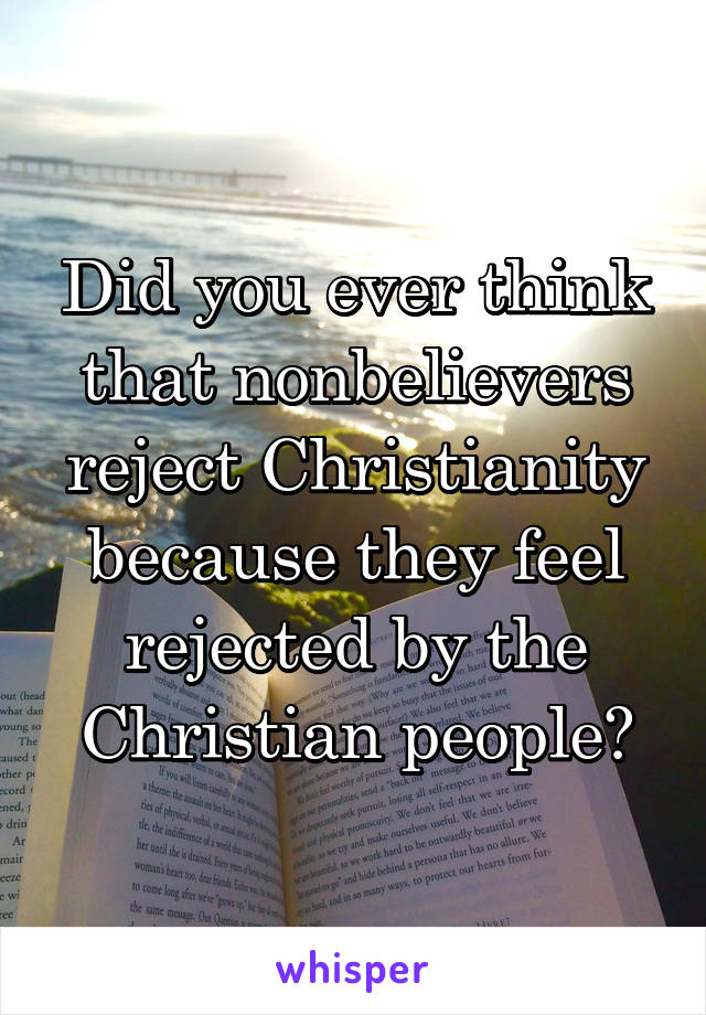 Did you ever think that nonbelievers reject Christianity because they feel rejected by the Christian people?