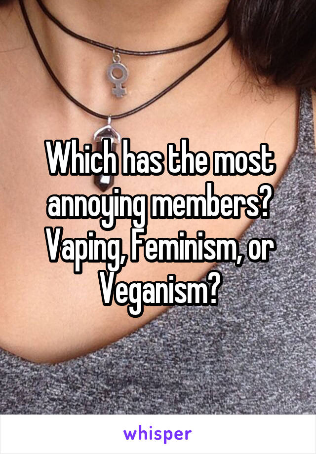 Which has the most annoying members? Vaping, Feminism, or Veganism?