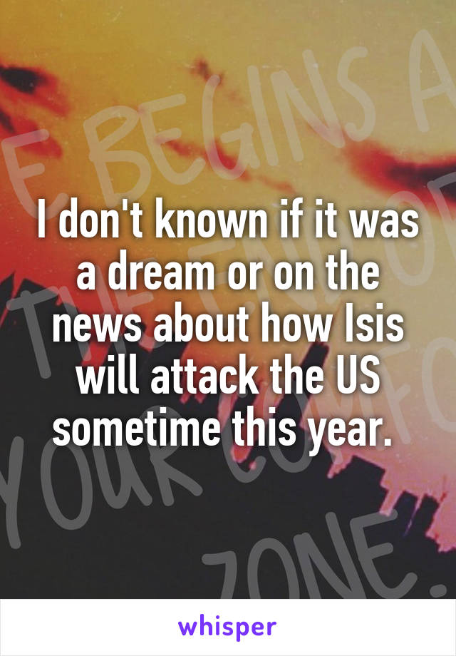 I don't known if it was a dream or on the news about how Isis will attack the US sometime this year.