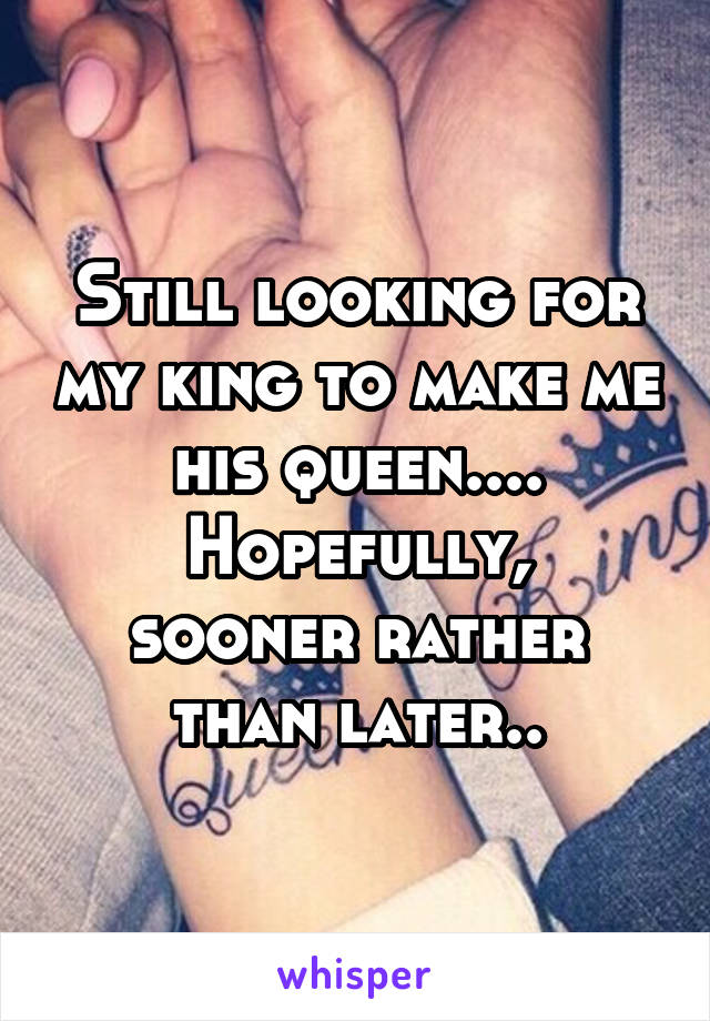 Still looking for my king to make me his queen.... Hopefully, sooner rather than later..