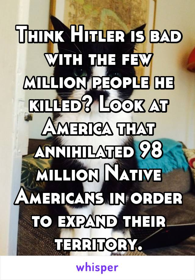 Think Hitler is bad with the few million people he killed? Look at America that annihilated 98 million Native Americans in order to expand their territory.
