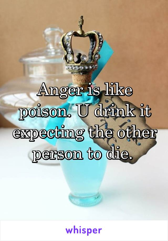 Anger is like poison. U drink it expecting the other person to die.