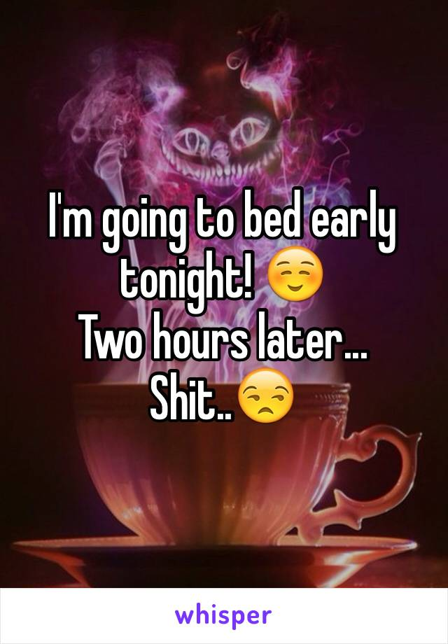 I'm going to bed early tonight! ☺️ Two hours later... Shit..😒