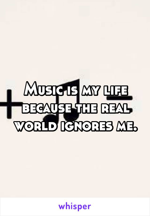 Music is my life because the real world ignores me.