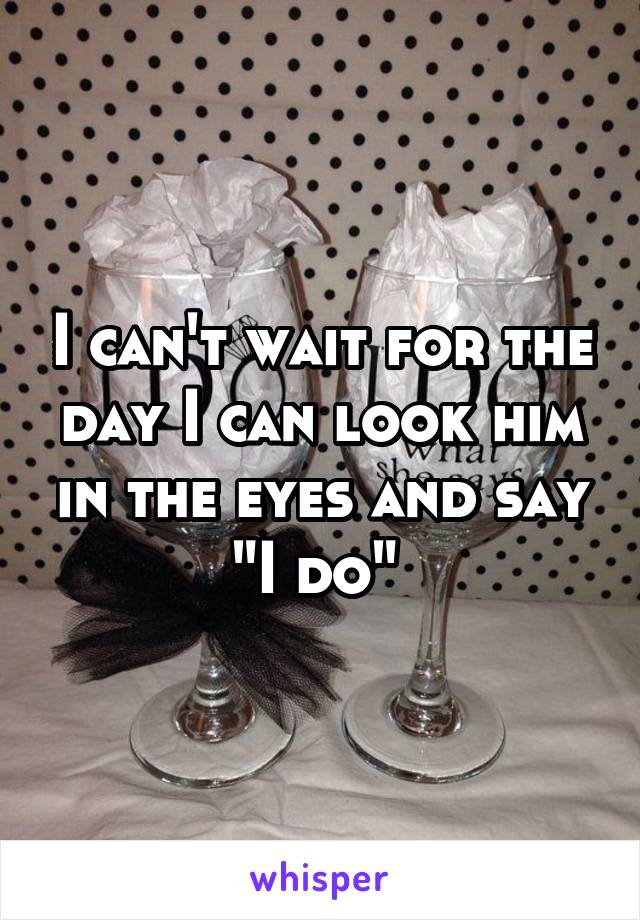 """I can't wait for the day I can look him in the eyes and say """"I do"""""""