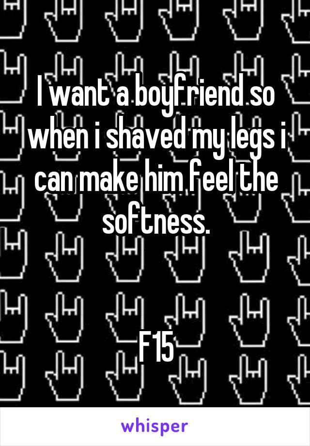 I want a boyfriend so when i shaved my legs i can make him feel the softness.   F15