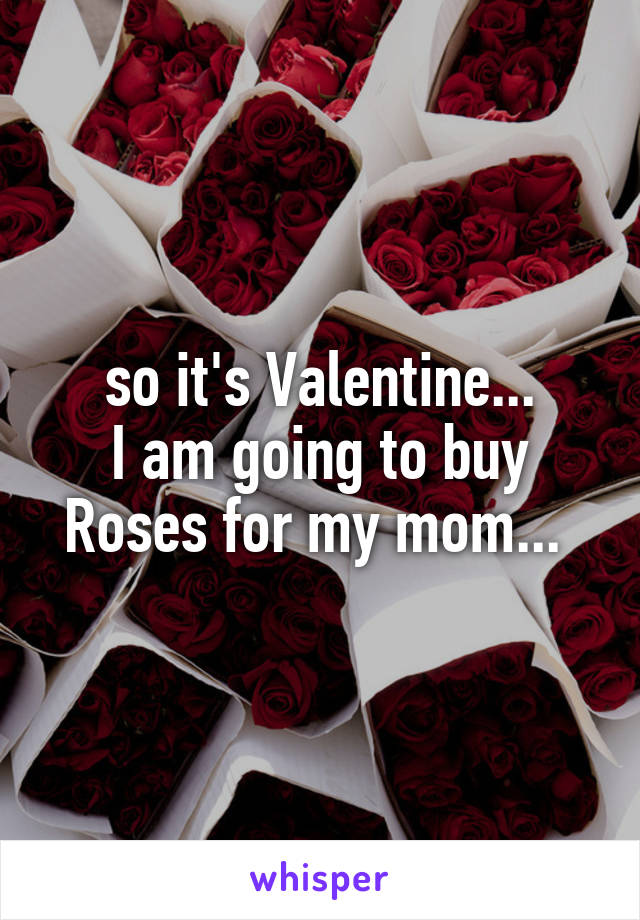 so it's Valentine... I am going to buy Roses for my mom...