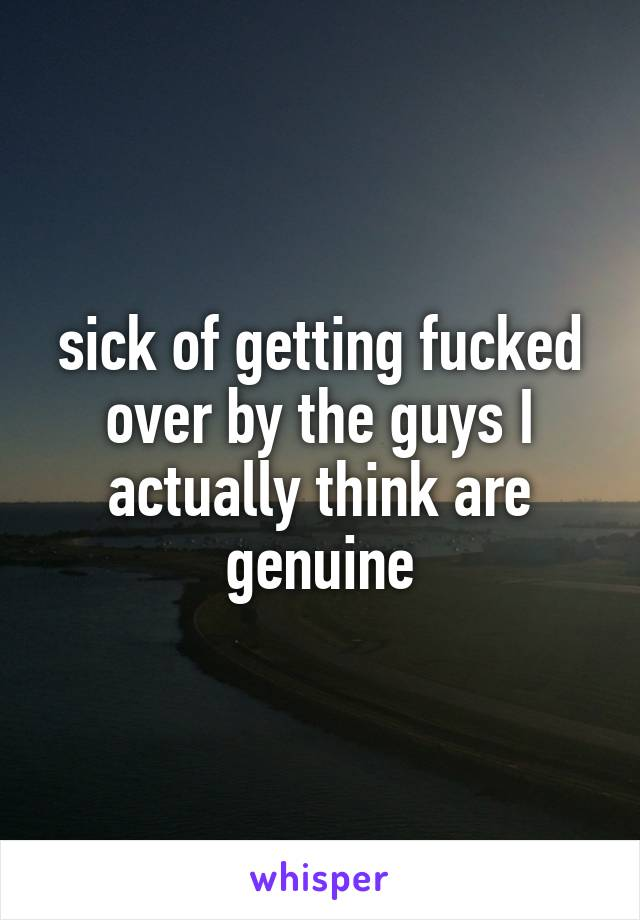sick of getting fucked over by the guys I actually think are genuine