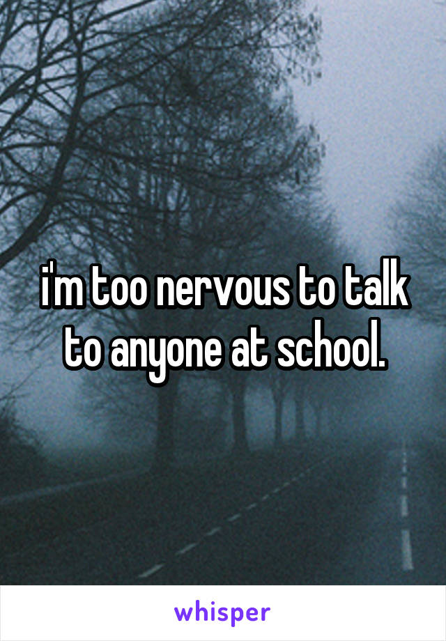 i'm too nervous to talk to anyone at school.
