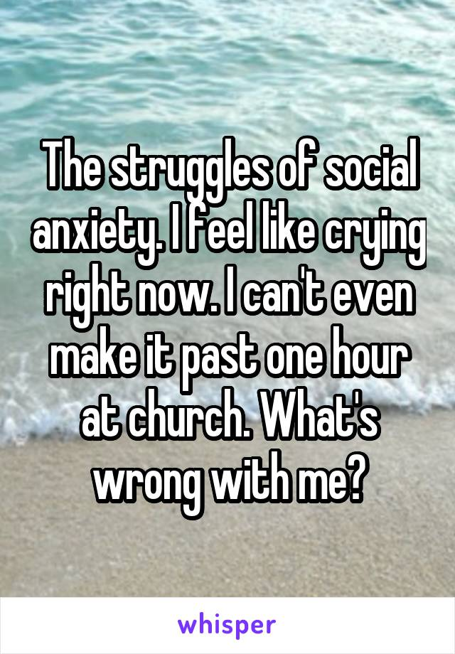 The struggles of social anxiety. I feel like crying right now. I can't even make it past one hour at church. What's wrong with me?