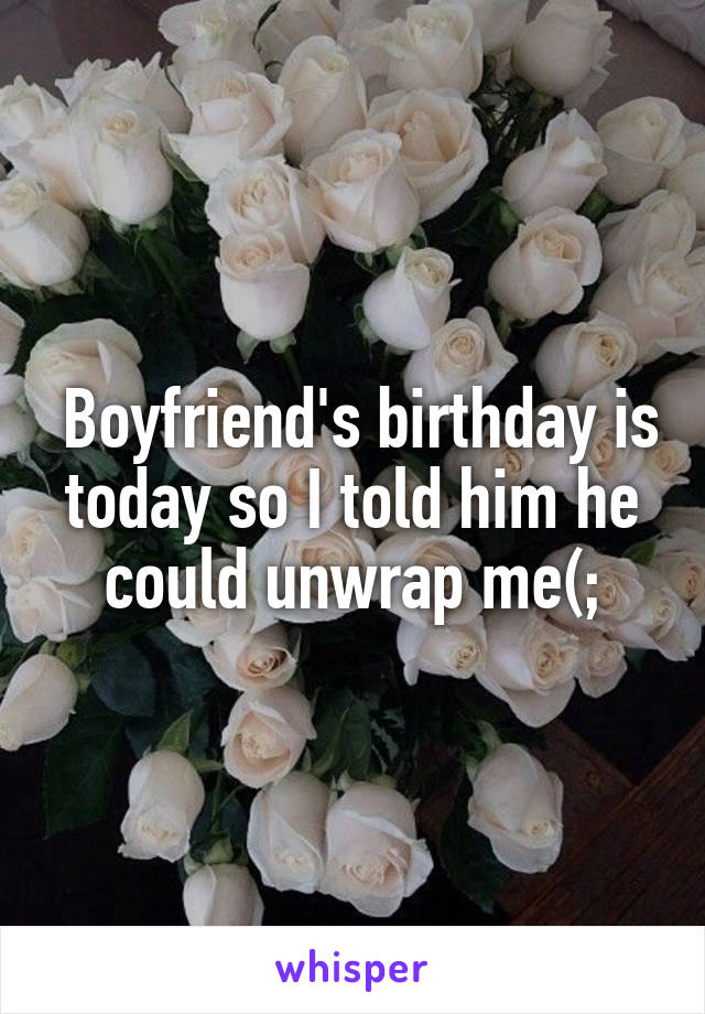 Boyfriend's birthday is today so I told him he could unwrap me(;