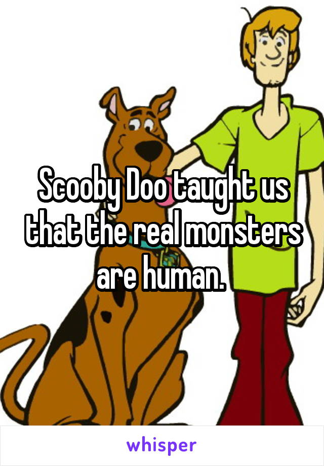 Scooby Doo taught us that the real monsters are human.