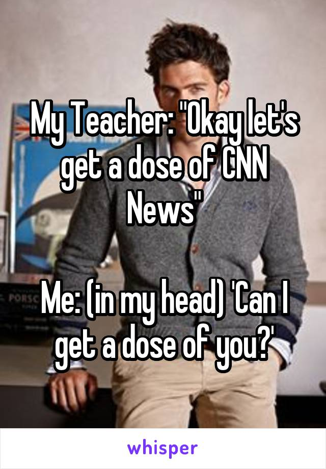 """My Teacher: """"Okay let's get a dose of CNN News""""  Me: (in my head) 'Can I get a dose of you?'"""